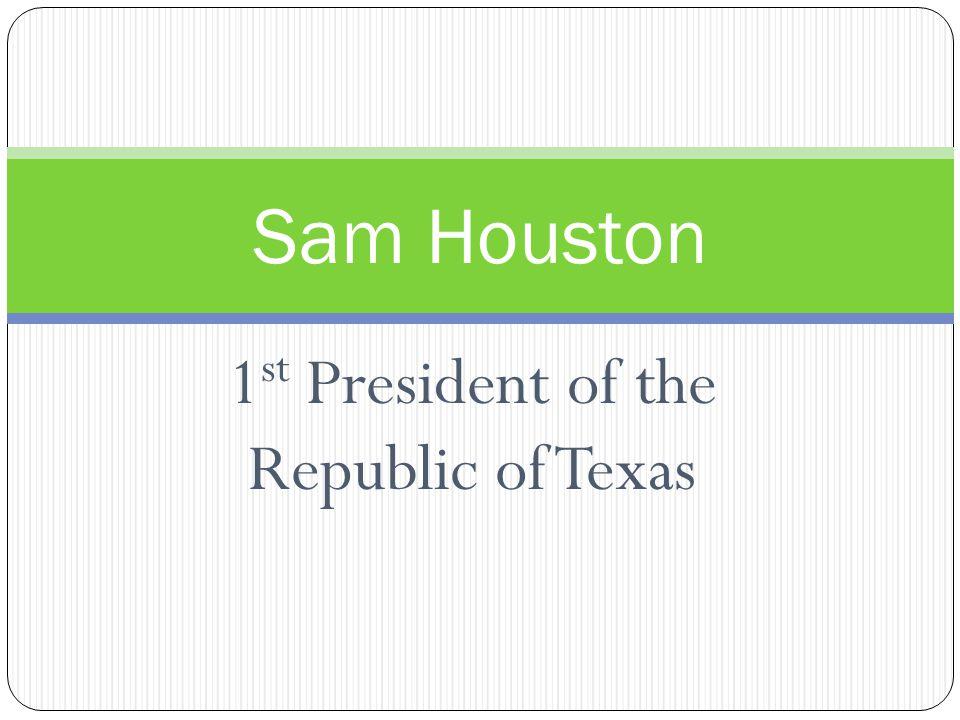 1 st President of the Republic of Texas Sam Houston