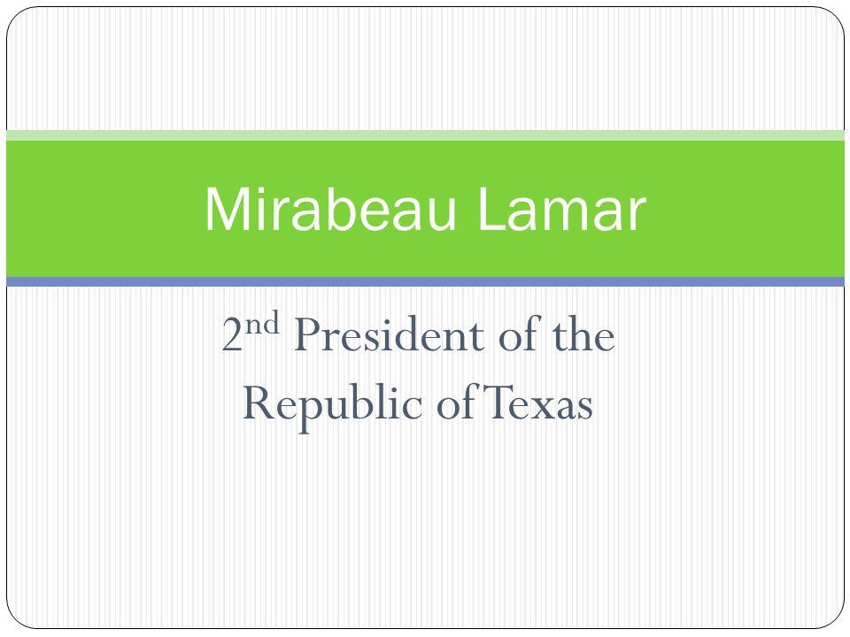 2 nd President of the Republic of Texas Mirabeau Lamar