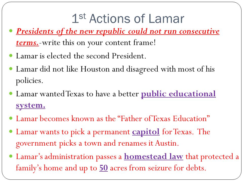 1 st Actions of Lamar Presidents of the new republic could not run consecutive terms.-write this on your content frame! Lamar is elected the second Pr