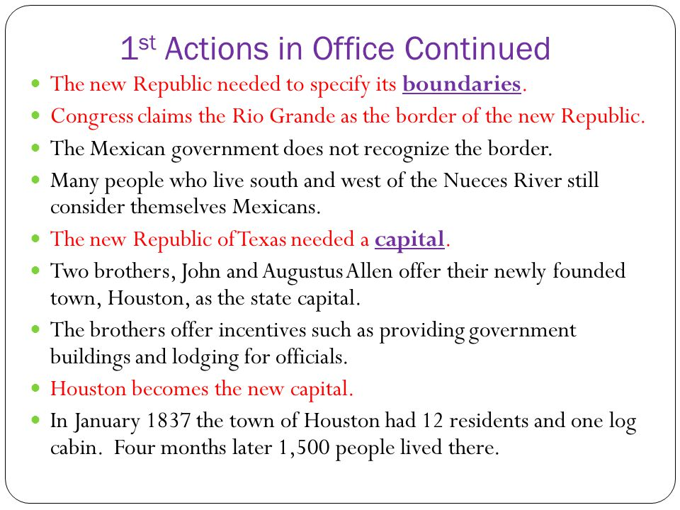 1 st Actions in Office Continued The new Republic needed to specify its boundaries. Congress claims the Rio Grande as the border of the new Republic.