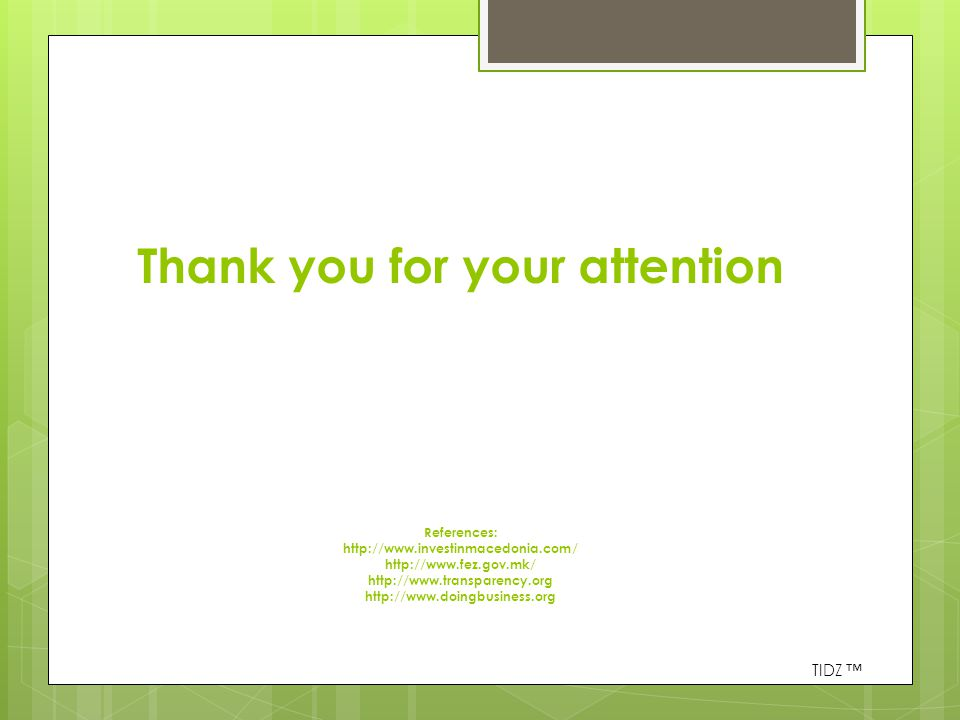 Thank you for your attention References: http://www.investinmacedonia.com/ http://www.fez.gov.mk/ http://www.transparency.org http://www.doingbusiness.org TIDZ ™