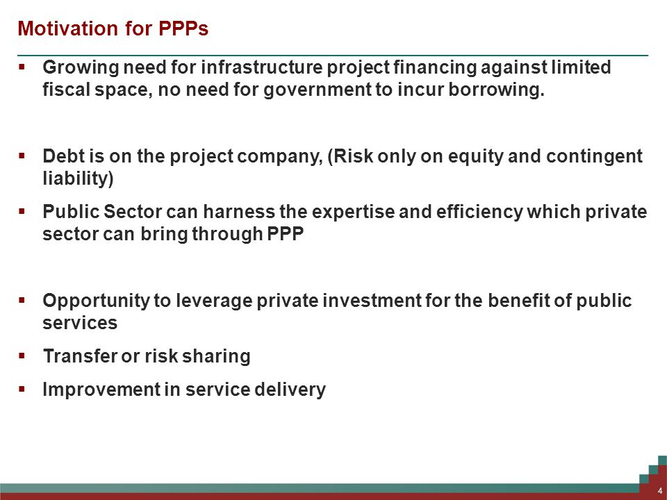 Motivation for PPPs  Growing need for infrastructure project financing against limited fiscal space, no need for government to incur borrowing.
