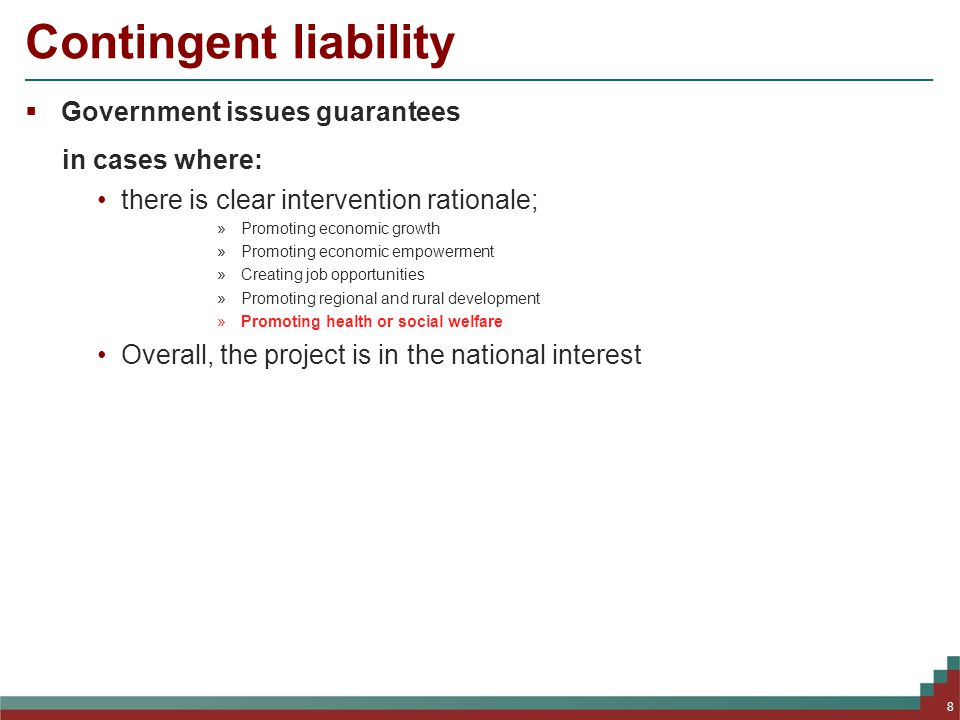 Contingent liability  Government issues guarantees in cases where: there is clear intervention rationale; »Promoting economic growth »Promoting economic empowerment »Creating job opportunities »Promoting regional and rural development »Promoting health or social welfare Overall, the project is in the national interest 8