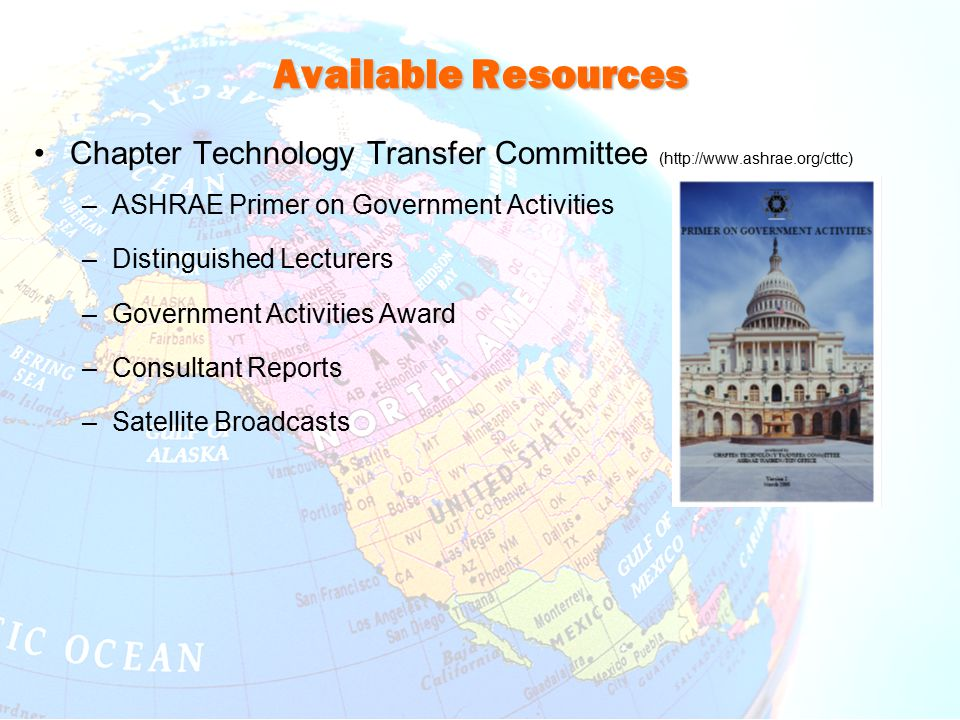 Available Resources Chapter Technology Transfer Committee (http://www.ashrae.org/cttc) –ASHRAE Primer on Government Activities –Distinguished Lecturers –Government Activities Award –Consultant Reports –Satellite Broadcasts