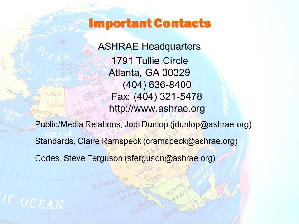 Important Contacts ASHRAE Headquarters 1791 Tullie Circle Atlanta, GA 30329 (404) 636-8400 Fax: (404) 321-5478 http://www.ashrae.org –Public/Media Relations, Jodi Dunlop (jdunlop@ashrae.org) –Standards, Claire Ramspeck (cramspeck@ashrae.org) –Codes, Steve Ferguson (sferguson@ashrae.org)