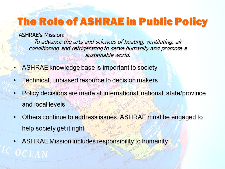 The Role of ASHRAE in Public Policy ASHRAE knowledge base is important to societyASHRAE knowledge base is important to society Technical, unbiased resource to decision makersTechnical, unbiased resource to decision makers Policy decisions are made at international, national, state/province and local levelsPolicy decisions are made at international, national, state/province and local levels Others continue to address issues; ASHRAE must be engaged to help society get it rightOthers continue to address issues; ASHRAE must be engaged to help society get it right ASHRAE Mission includes responsibility to humanityASHRAE Mission includes responsibility to humanity ASHRAE's Mission: To advance the arts and sciences of heating, ventilating, air conditioning and refrigerating to serve humanity and promote a sustainable world.