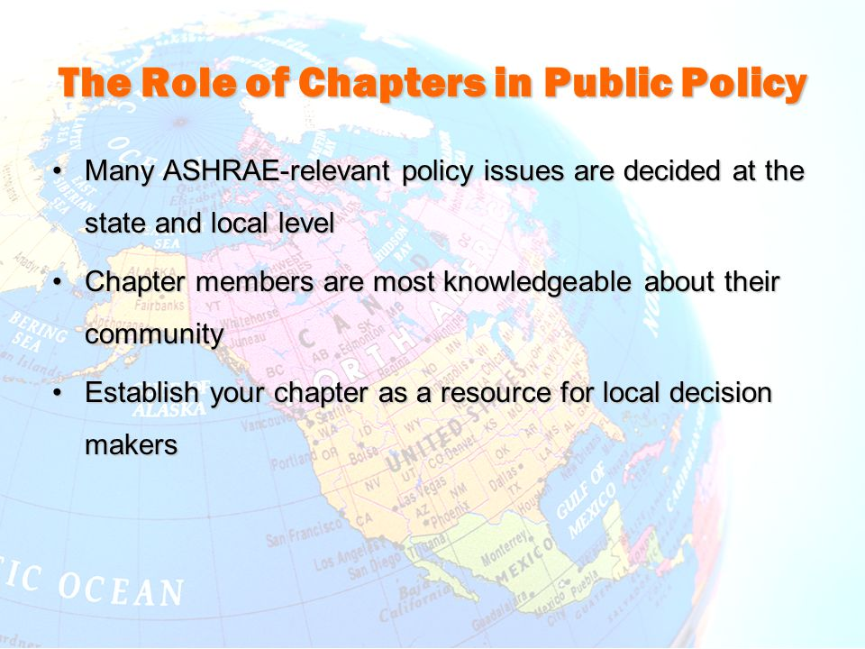 The Role of Chapters in Public Policy Many ASHRAE-relevant policy issues are decided at the state and local levelMany ASHRAE-relevant policy issues ar
