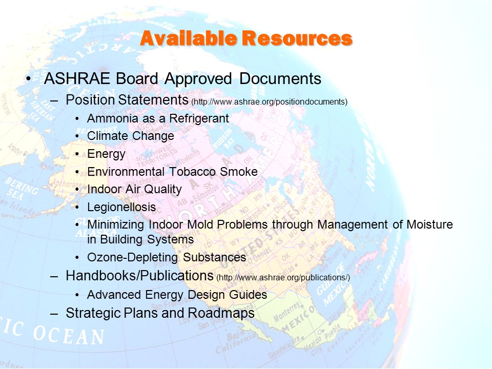 Available Resources ASHRAE Board Approved Documents –Position Statements (http://www.ashrae.org/positiondocuments) Ammonia as a Refrigerant Climate Change Energy Environmental Tobacco Smoke Indoor Air Quality Legionellosis Minimizing Indoor Mold Problems through Management of Moisture in Building Systems Ozone-Depleting Substances –Handbooks/Publications (http://www.ashrae.org/publications/) Advanced Energy Design Guides –Strategic Plans and Roadmaps