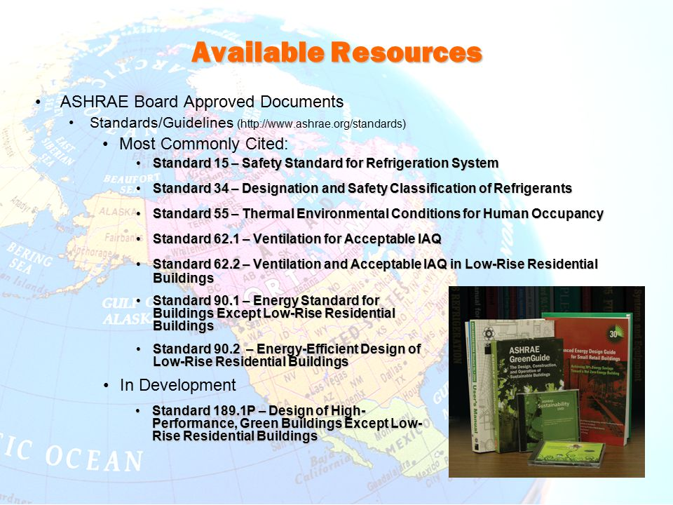 Available Resources ASHRAE Board Approved Documents Standards/Guidelines (http://www.ashrae.org/standards) Most Commonly Cited: Standard 15 – Safety S