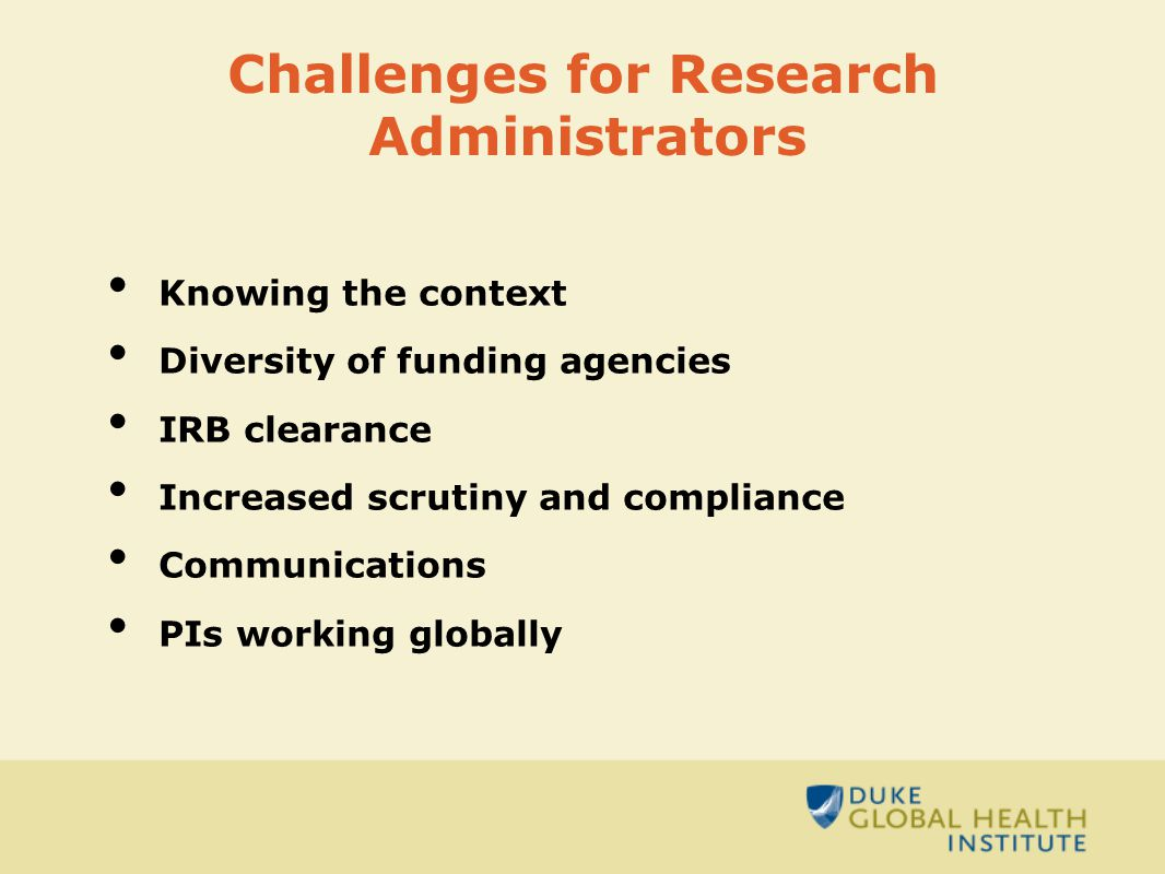 Challenges for Research Administrators Knowing the context Diversity of funding agencies IRB clearance Increased scrutiny and compliance Communications PIs working globally