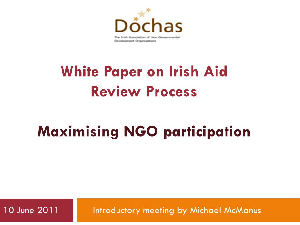 White Paper on Irish Aid Review Process Maximising NGO participation 10 June 2011Introductory meeting by Michael McManus