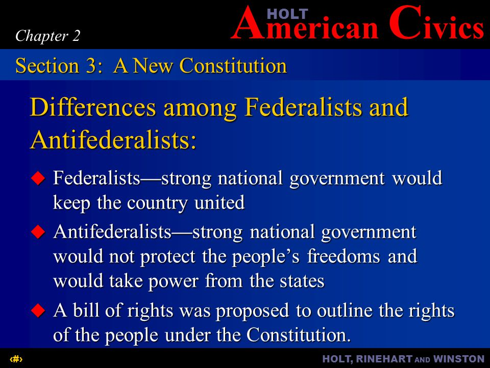 A merican C ivicsHOLT HOLT, RINEHART AND WINSTON13 Chapter 2 Differences among Federalists and Antifederalists:  Federalists—strong national governme