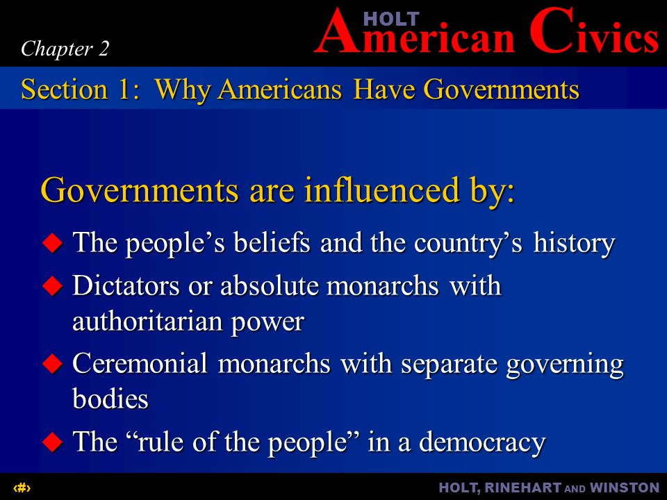 A merican C ivicsHOLT HOLT, RINEHART AND WINSTON3 Chapter 2 Governments are influenced by:  The people's beliefs and the country's history  Dictator