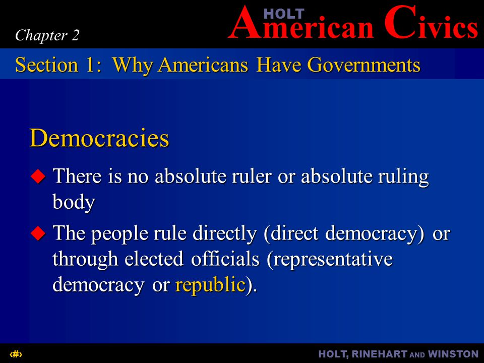 A merican C ivicsHOLT HOLT, RINEHART AND WINSTON5 Chapter 2 Roles of Government  Provides a means for cooperation and unity among people  Enables groups of people to achieve large goals  Provides protection, security, transportation, monetary assistance, education, and health related services  Provides laws and a Constitution Section 1:Why Americans Have Governments