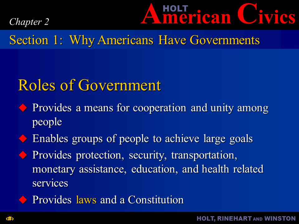 A merican C ivicsHOLT HOLT, RINEHART AND WINSTON5 Chapter 2 Roles of Government  Provides a means for cooperation and unity among people  Enables gr