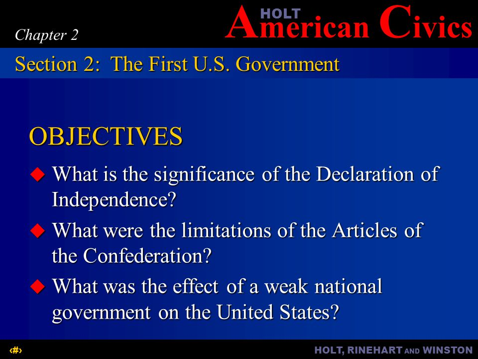 A merican C ivicsHOLT HOLT, RINEHART AND WINSTON7 Chapter 2 The Declaration of Independence  Upholds the philosophy on which the United States is based  Is a statement of the American ideals  Declares that the purpose of government is to protect human rights  Stresses equality among individuals Section 2:The First U.S.
