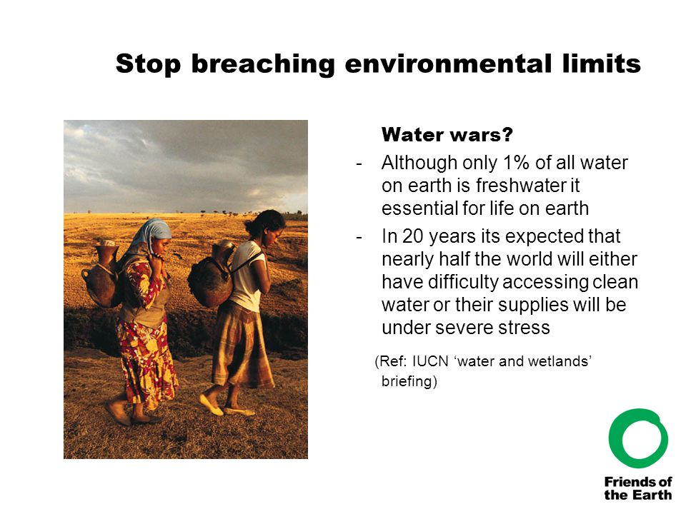 Stop breaching environmental limits Water wars? -Although only 1% of all water on earth is freshwater it essential for life on earth -In 20 years its