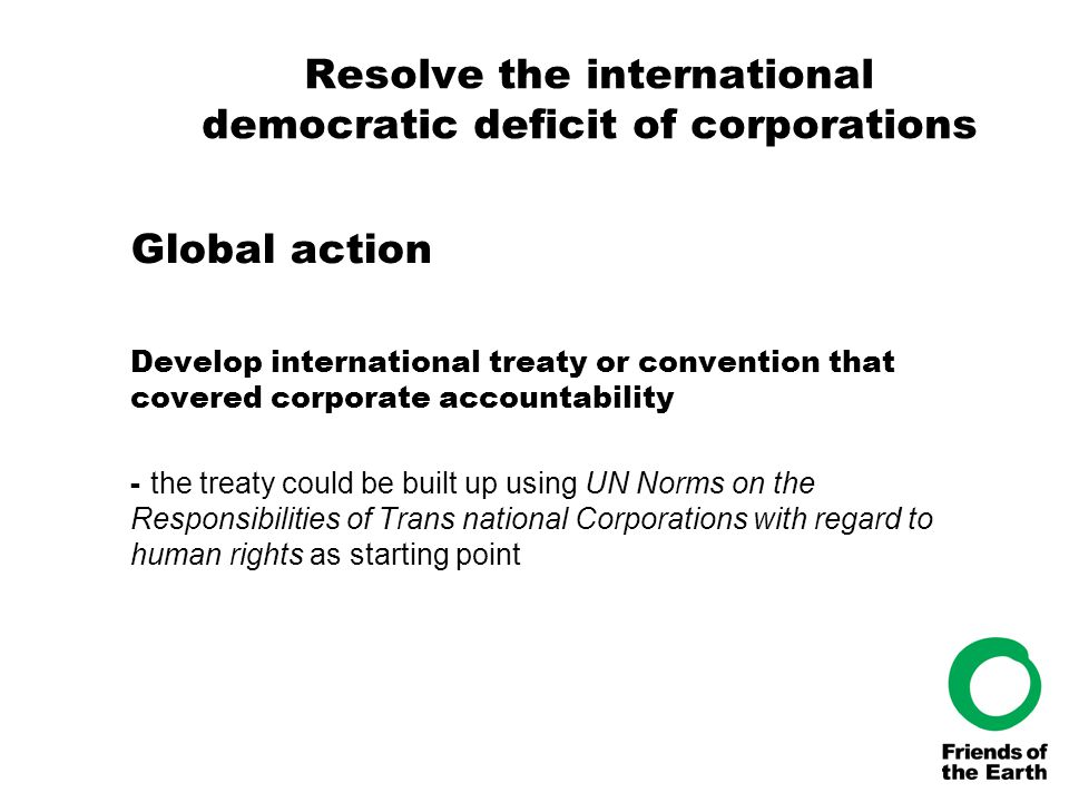 Resolve the international democratic deficit of corporations Global action Develop international treaty or convention that covered corporate accountab
