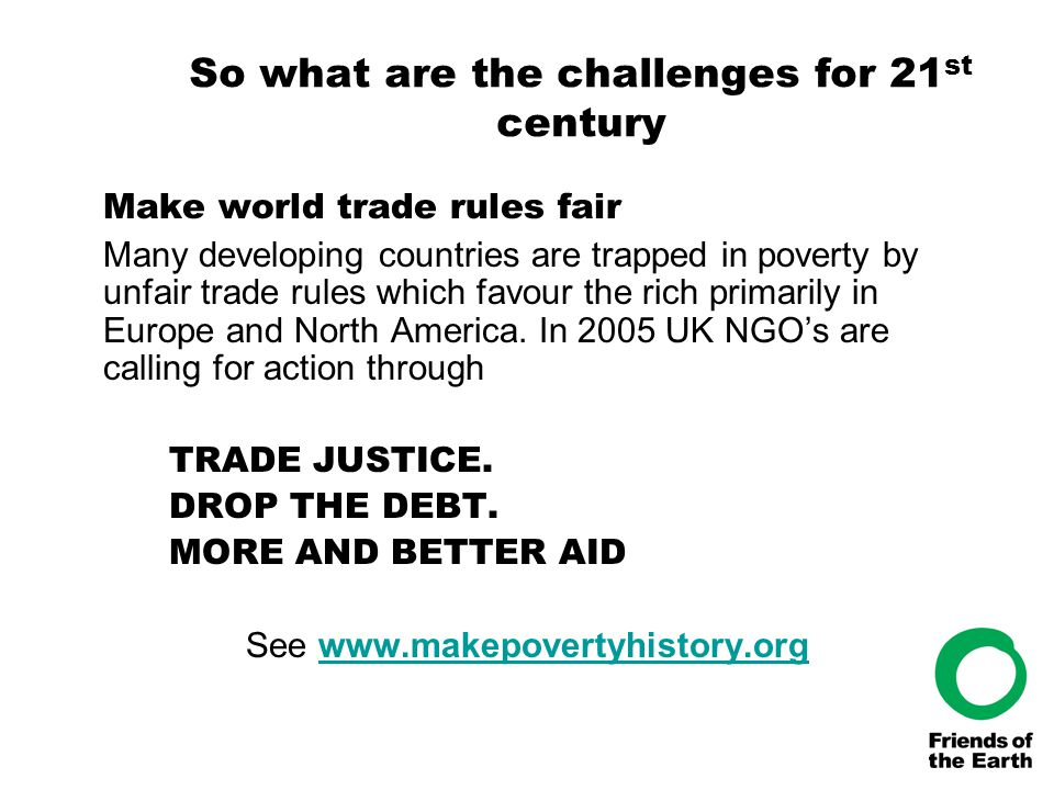 So what are the challenges for 21 st century Make world trade rules fair Many developing countries are trapped in poverty by unfair trade rules which