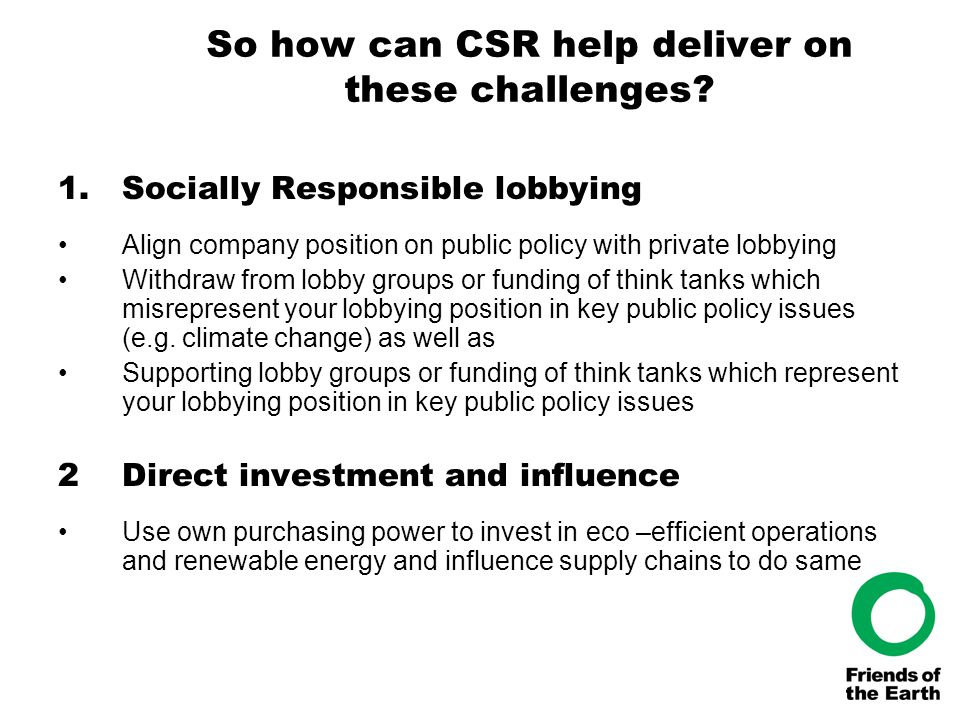 So how can CSR help deliver on these challenges? 1.Socially Responsible lobbying Align company position on public policy with private lobbying Withdra