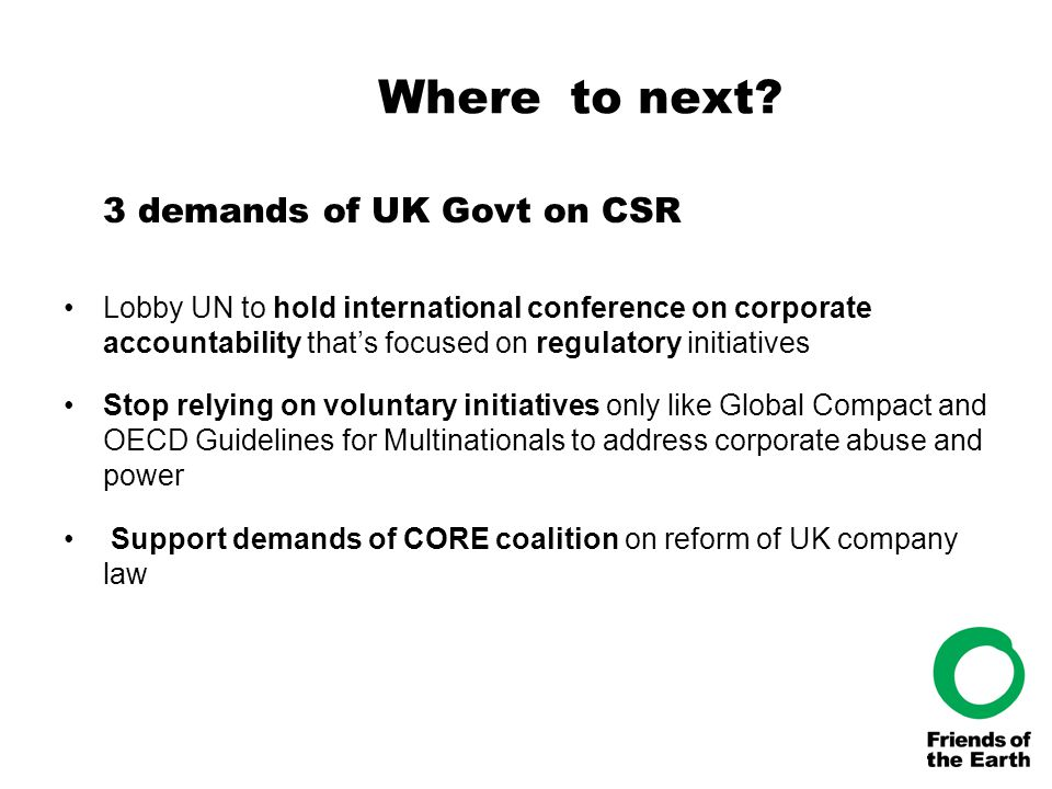 Where to next? 3 demands of UK Govt on CSR Lobby UN to hold international conference on corporate accountability that's focused on regulatory initiati