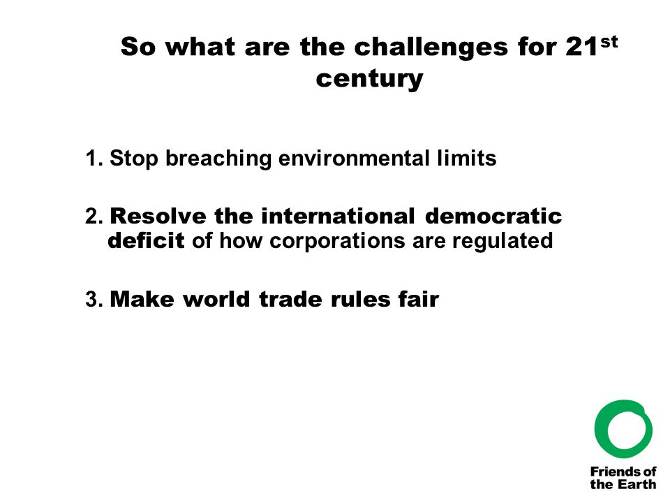 So what are the challenges for 21 st century 1. Stop breaching environmental limits 2. Resolve the international democratic deficit of how corporation