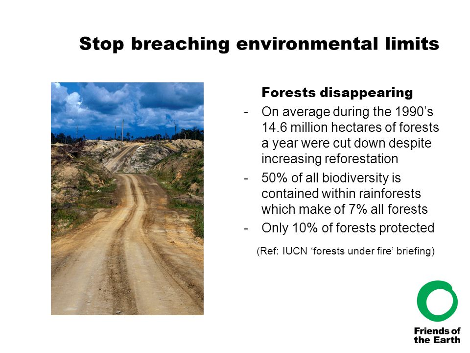 Stop breaching environmental limits Forests disappearing -On average during the 1990's 14.6 million hectares of forests a year were cut down despite i