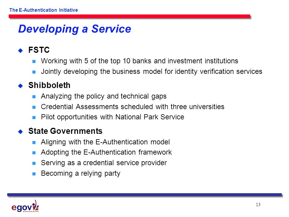 13 The E-Authentication Initiative Developing a Service  FSTC Working with 5 of the top 10 banks and investment institutions Jointly developing the business model for identity verification services  Shibboleth Analyzing the policy and technical gaps Credential Assessments scheduled with three universities Pilot opportunities with National Park Service  State Governments Aligning with the E-Authentication model Adopting the E-Authentication framework Serving as a credential service provider Becoming a relying party