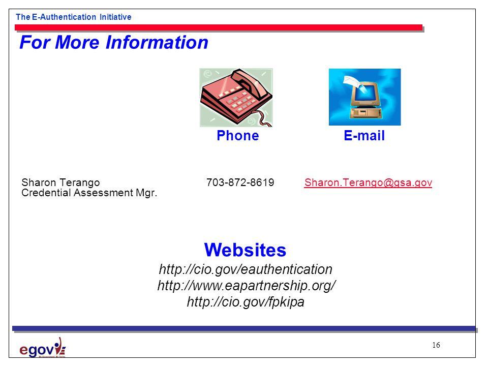 16 The E-Authentication Initiative For More Information Phone E-mail Sharon Terango 703-872-8619 Sharon.Terango@gsa.govSharon.Terango@gsa.gov Credential Assessment Mgr.