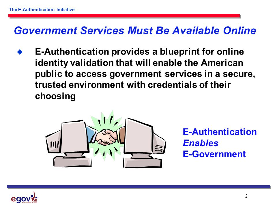 2 The E-Authentication Initiative  E-Authentication provides a blueprint for online identity validation that will enable the American public to access government services in a secure, trusted environment with credentials of their choosing Government Services Must Be Available Online E-Authentication Enables E-Government
