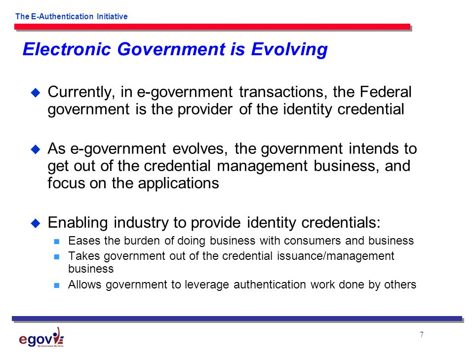 7 The E-Authentication Initiative Electronic Government is Evolving  Currently, in e-government transactions, the Federal government is the provider of the identity credential  As e-government evolves, the government intends to get out of the credential management business, and focus on the applications  Enabling industry to provide identity credentials: Eases the burden of doing business with consumers and business Takes government out of the credential issuance/management business Allows government to leverage authentication work done by others