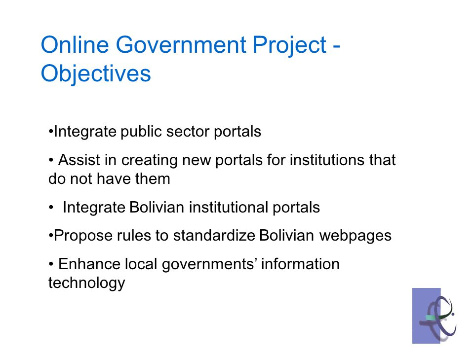Integrate public sector portals Assist in creating new portals for institutions that do not have them Integrate Bolivian institutional portals Propose rules to standardize Bolivian webpages Enhance local governments' information technology Online Government Project - Objectives