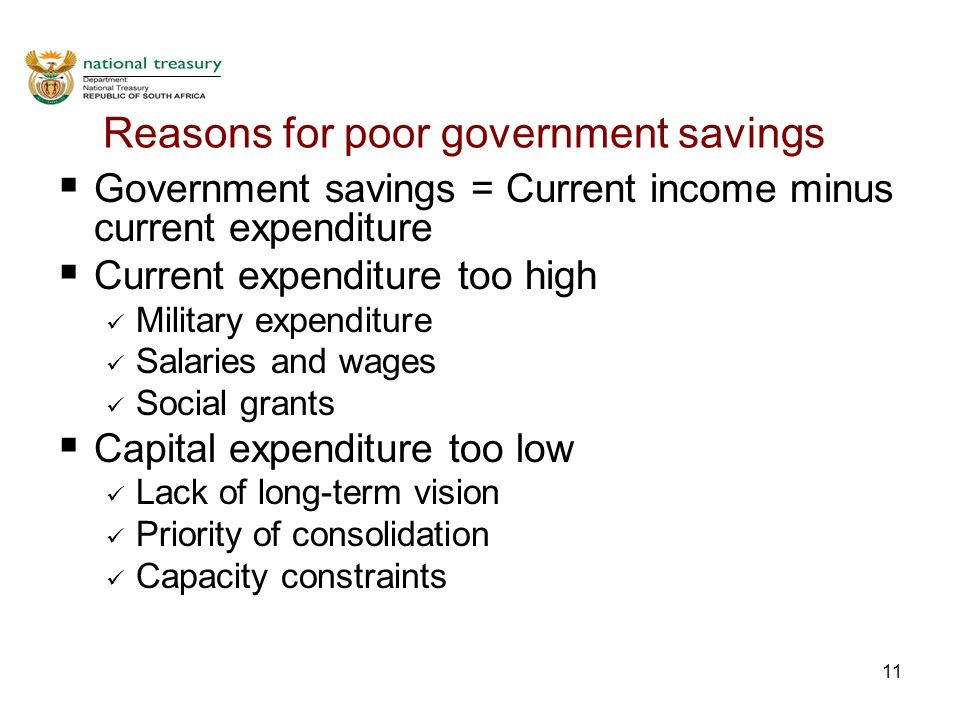 11 Reasons for poor government savings  Government savings = Current income minus current expenditure  Current expenditure too high Military expenditure Salaries and wages Social grants  Capital expenditure too low Lack of long-term vision Priority of consolidation Capacity constraints