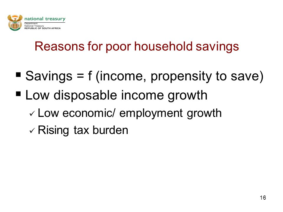 16 Reasons for poor household savings  Savings = f (income, propensity to save)  Low disposable income growth Low economic/ employment growth Rising tax burden