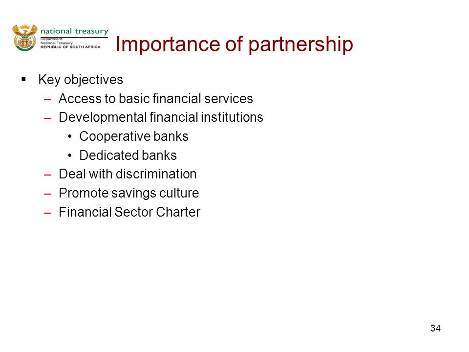 34 Importance of partnership  Key objectives –Access to basic financial services –Developmental financial institutions Cooperative banks Dedicated banks –Deal with discrimination –Promote savings culture –Financial Sector Charter
