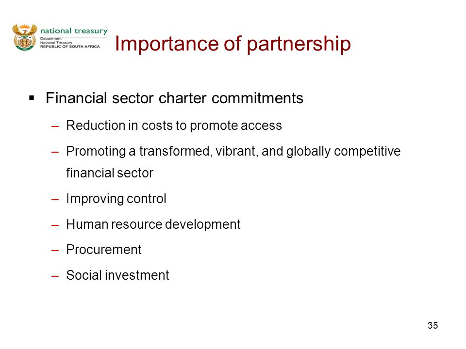 35 Importance of partnership  Financial sector charter commitments –Reduction in costs to promote access –Promoting a transformed, vibrant, and globa