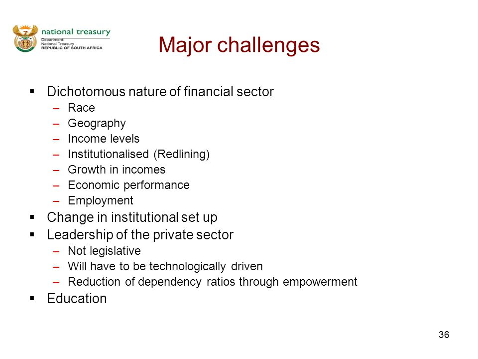 36 Major challenges  Dichotomous nature of financial sector –Race –Geography –Income levels –Institutionalised (Redlining) –Growth in incomes –Economic performance –Employment  Change in institutional set up  Leadership of the private sector –Not legislative –Will have to be technologically driven –Reduction of dependency ratios through empowerment  Education