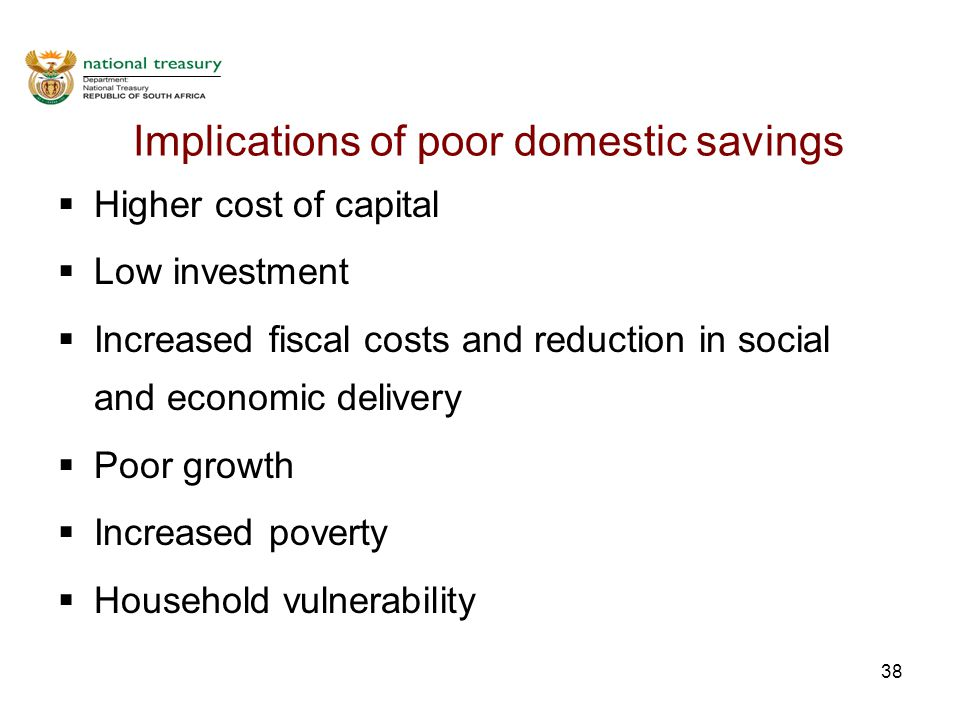 38 Implications of poor domestic savings  Higher cost of capital  Low investment  Increased fiscal costs and reduction in social and economic delivery  Poor growth  Increased poverty  Household vulnerability