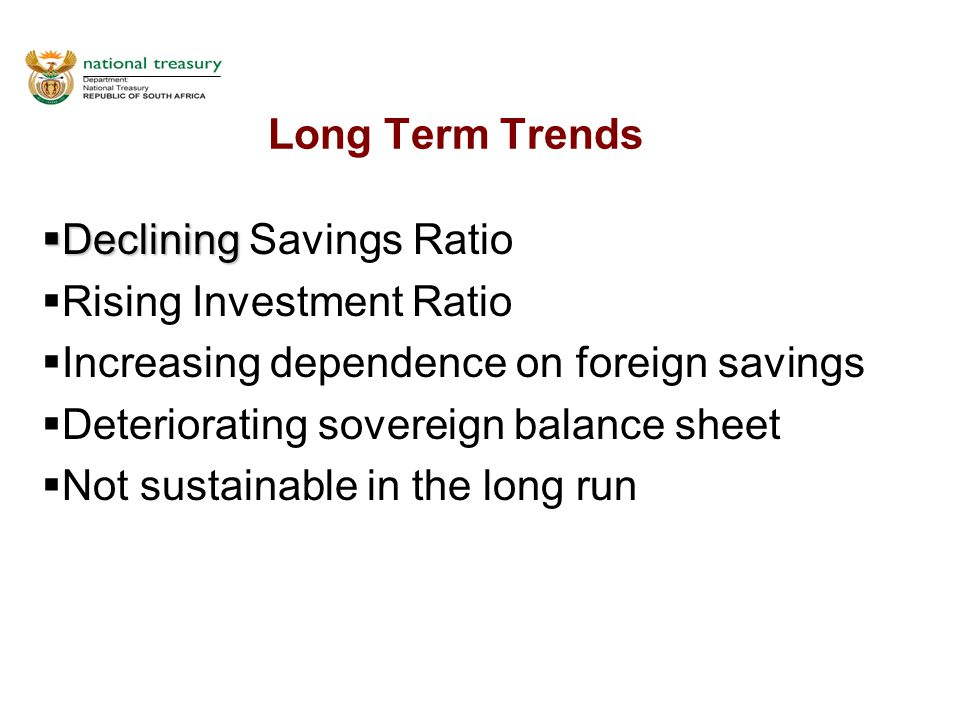 Long Term Trends  Declining  Declining Savings Ratio  Rising Investment Ratio  Increasing dependence on foreign savings  Deteriorating sovereign