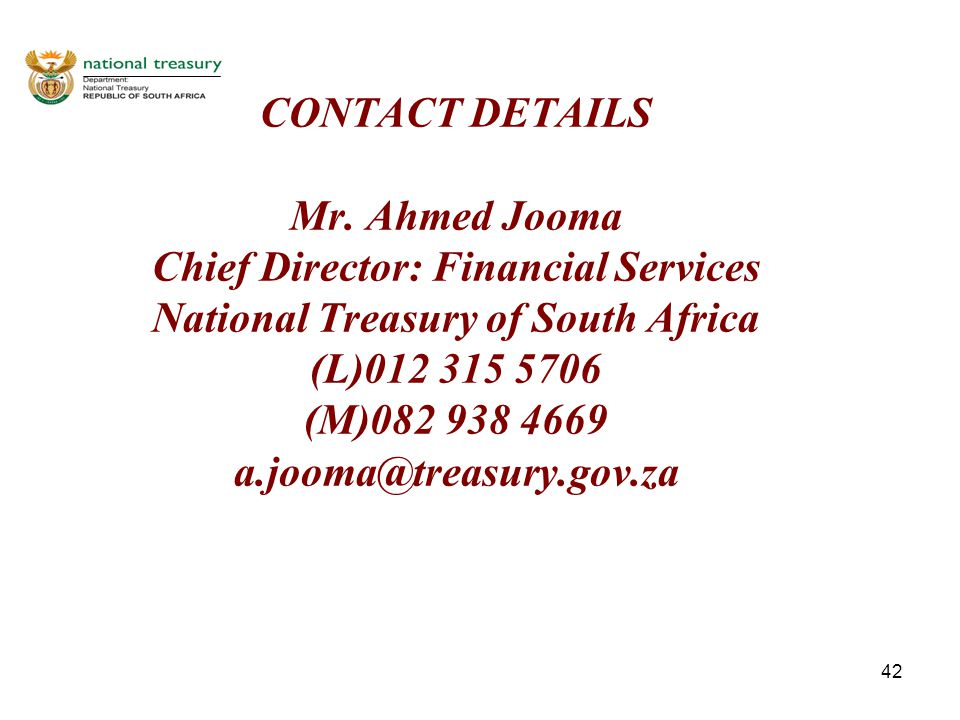 42 CONTACT DETAILS Mr. Ahmed Jooma Chief Director: Financial Services National Treasury of South Africa (L)012 315 5706 (M)082 938 4669 a.jooma@treasu