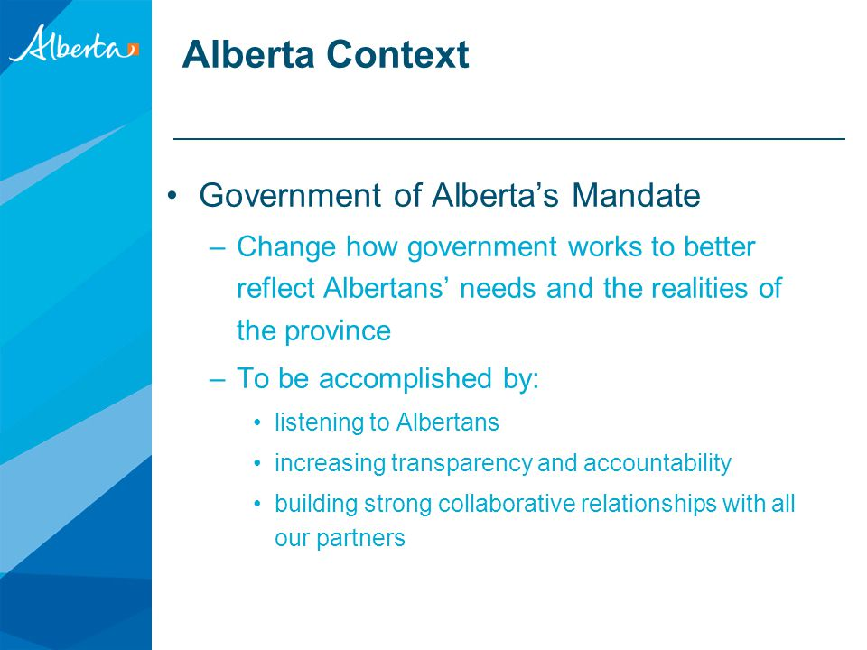 Alberta Context Government of Alberta's Mandate –Change how government works to better reflect Albertans' needs and the realities of the province –To be accomplished by: listening to Albertans increasing transparency and accountability building strong collaborative relationships with all our partners