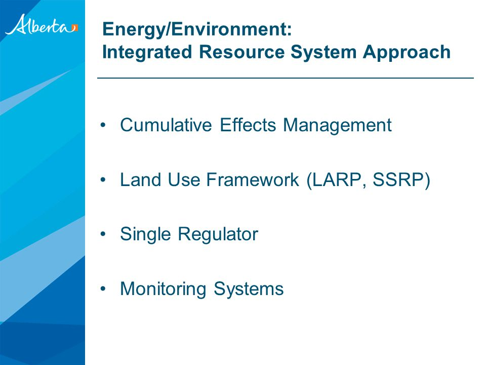 Energy/Environment: Integrated Resource System Approach Cumulative Effects Management Land Use Framework (LARP, SSRP) Single Regulator Monitoring Systems