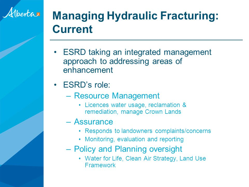 Managing Hydraulic Fracturing: Current ESRD taking an integrated management approach to addressing areas of enhancement ESRD's role: –Resource Management Licences water usage, reclamation & remediation, manage Crown Lands –Assurance Responds to landowners complaints/concerns Monitoring, evaluation and reporting –Policy and Planning oversight Water for Life, Clean Air Strategy, Land Use Framework