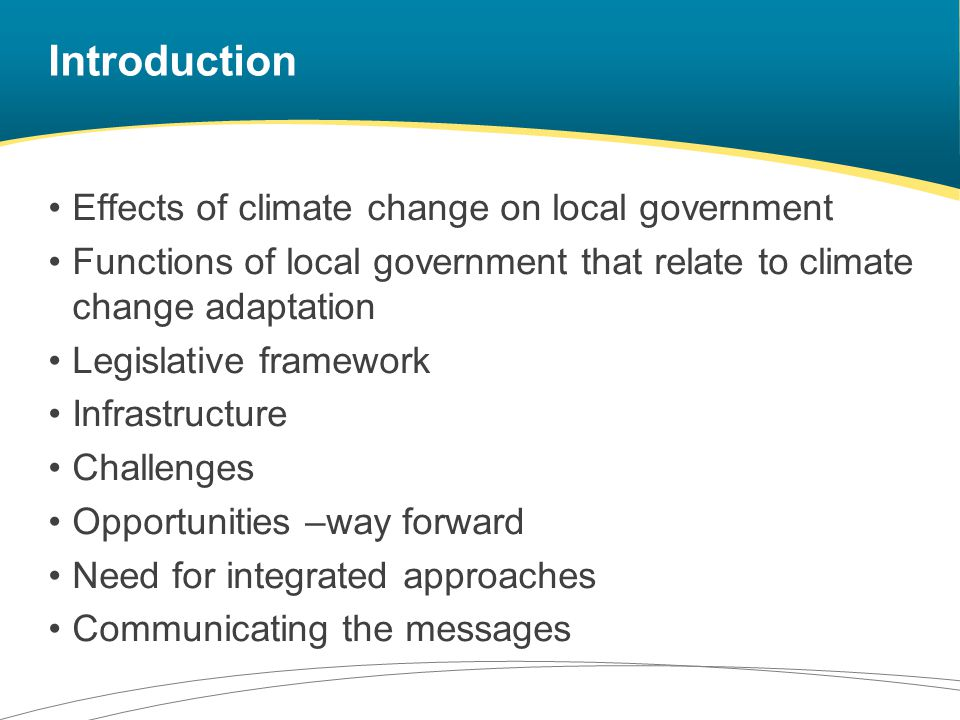 Introduction Effects of climate change on local government Functions of local government that relate to climate change adaptation Legislative framework Infrastructure Challenges Opportunities –way forward Need for integrated approaches Communicating the messages