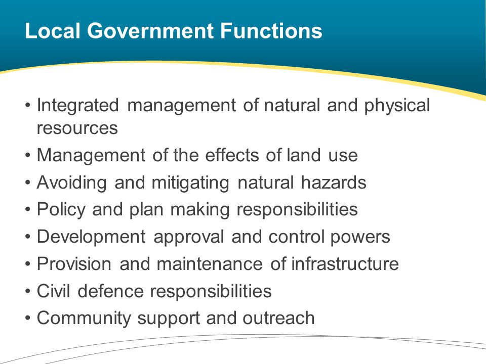 Local Government Functions Integrated management of natural and physical resources Management of the effects of land use Avoiding and mitigating natural hazards Policy and plan making responsibilities Development approval and control powers Provision and maintenance of infrastructure Civil defence responsibilities Community support and outreach