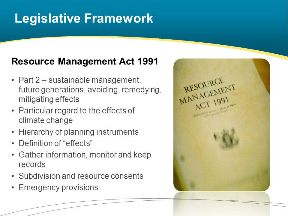 Legislative Framework Resource Management Act 1991 Part 2 – sustainable management, future generations, avoiding, remedying, mitigating effects Particular regard to the effects of climate change Hierarchy of planning instruments Definition of effects Gather information, monitor and keep records Subdivision and resource consents Emergency provisions