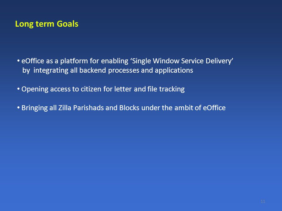 eOffice as a platform for enabling 'Single Window Service Delivery' by integrating all backend processes and applications Opening access to citizen for letter and file tracking Bringing all Zilla Parishads and Blocks under the ambit of eOffice 11 Long term Goals