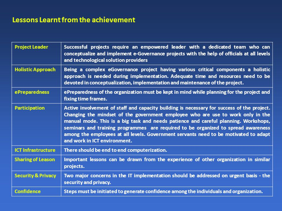 Lessons Learnt from the achievement Project LeaderSuccessful projects require an empowered leader with a dedicated team who can conceptualize and implement e-Governance projects with the help of officials at all levels and technological solution providers Holistic ApproachBeing a complex eGovernance project having various critical components a holistic approach is needed during implementation.