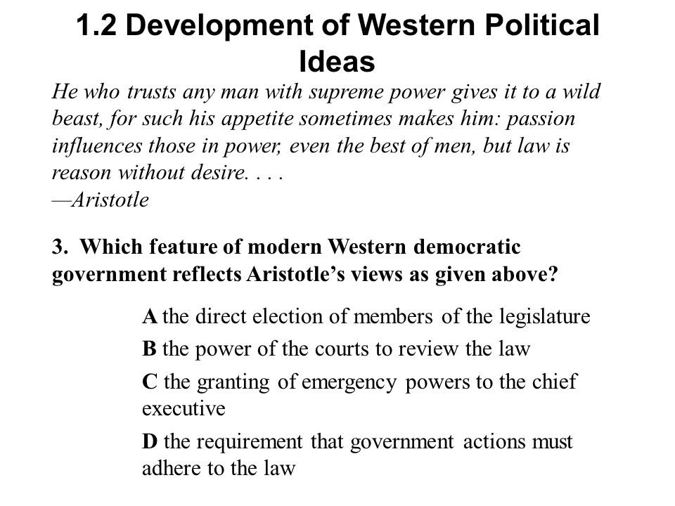 1.2 Development of Western Political Ideas He who trusts any man with supreme power gives it to a wild beast, for such his appetite sometimes makes him: passion influences those in power, even the best of men, but law is reason without desire....