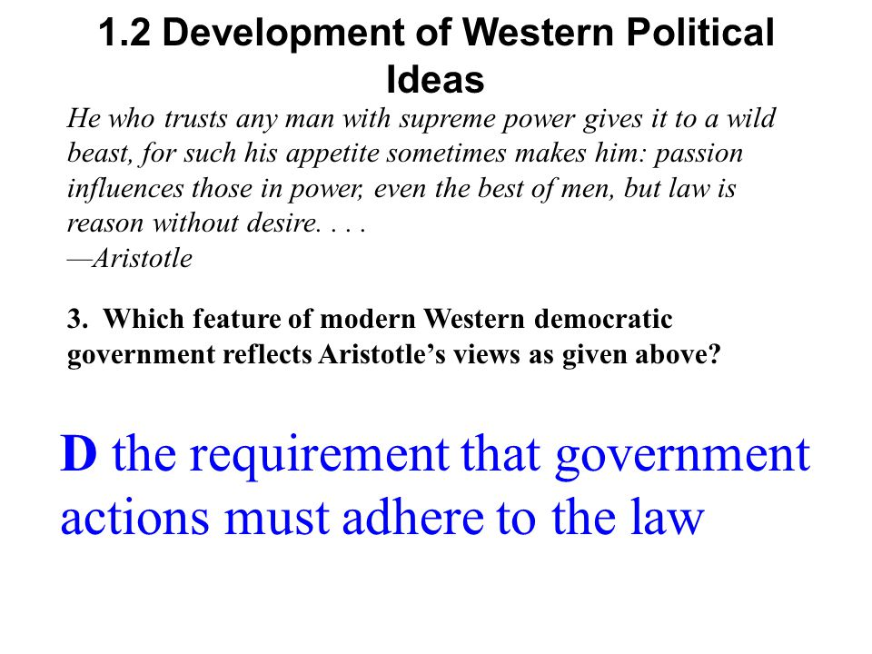1.2 Development of Western Political Ideas D the requirement that government actions must adhere to the law He who trusts any man with supreme power gives it to a wild beast, for such his appetite sometimes makes him: passion influences those in power, even the best of men, but law is reason without desire....